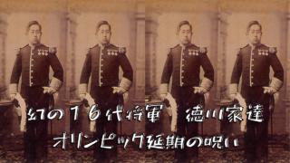幻の16代将軍・徳川家達!オリンピック延期は徳川の呪い?